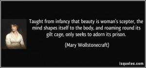 ... its gilt cage, only seeks to adorn its prison. - Mary Wollstonecraft