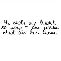 He stole my heart now I'm stealing his last name. The day you become ...