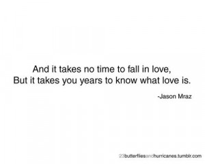 And it takes no time to fall in love, but it takes you years to know ...