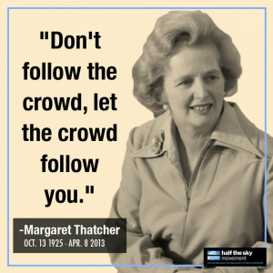 "... follow the crowd, let the crowd follow you"" –Margaret Thatcher"