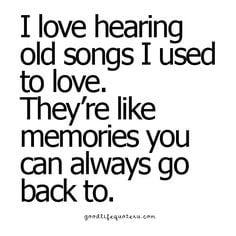 love hearing old songs... they're like memories I can always go back ...