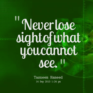 Quotes Picture: never lose sight of what you cannot see
