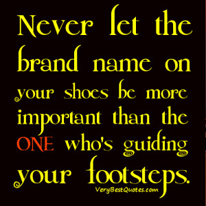 ... shoes be more important than the ONE who's guiding your footsteps