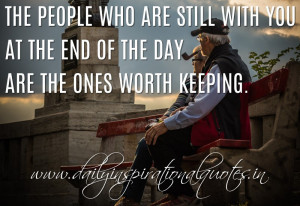 The people who are still with you at the end of the day are the ones ...