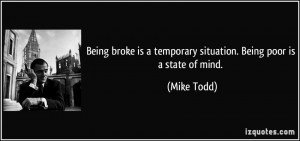 Being broke is a temporary situation. Being poor is a state of mind ...