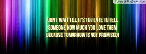 Don't wait till it's too late to tell someone how much you love them ...