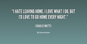 hate leaving home. I love what I do, but I'd love to go home every ...