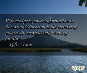 Knowledge is power. Information is liberating . Education is the ...