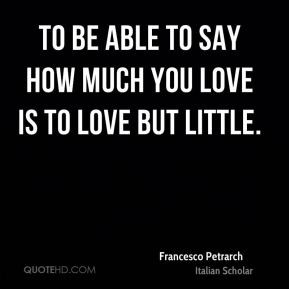 to be able to say how much love is love but quote by petrarch