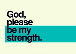 God, please be my strength.