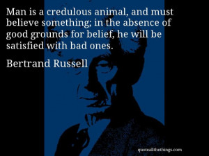 Bertrand Russell - quote -- Man is a credulous animal, and must ...