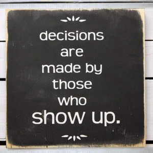 Decisions Are Made By Those Who Show Up (from The West Wing)