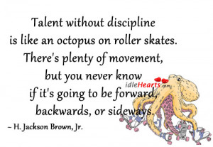 Talent without discipline is like an octopus on roller skates. There ...