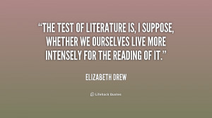 The test of literature is, I suppose, whether we ourselves live more ...