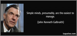 Simple minds, presumably, are the easiest to manage. - John Kenneth ...