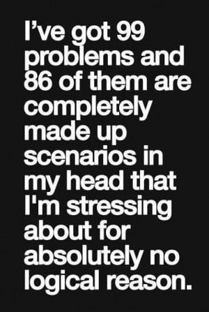 Worry Quote: I've got 99 problems and 86 of...