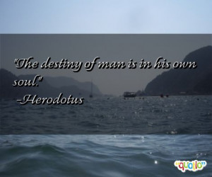 The destiny of man is in his own soul .