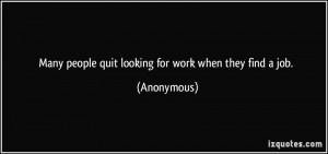 Many people quit looking for work when they find a job. - Anonymous
