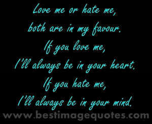 Love me or hate me both are in my favour. If you love me I'll always ...