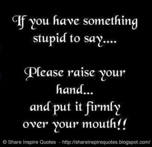 If you have something stupid to say...Please raise your hand...and put ...