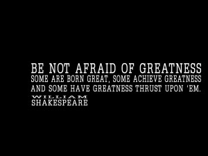Be-not-afraid-of-greatness.-Some-are-born-great-some-achieve-greatness ...
