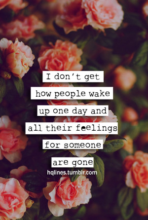don't get how people wake up one day and all their feelings for ...
