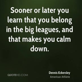 Dennis Eckersley - Sooner or later you learn that you belong in the ...