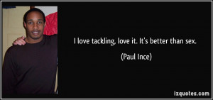 love tackling, love it. It's better than sex. - Paul Ince