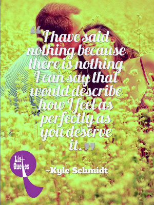... describe how I feel as perfectly as you deserve it. ~Kyle Schmidt