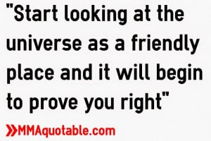 start looking at the universe as a friendly place and it will begin to ...