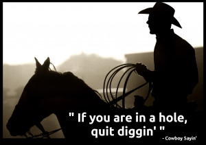 """Cowboy Wisdom """" If you are in a hole, stop digging"""""""