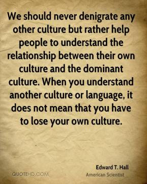 Edward T. Hall - We should never denigrate any other culture but ...