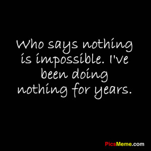 ... nothing is impossible. I've been doing nothing for years. ~Anonymous