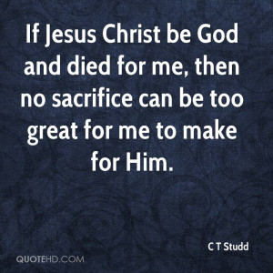 If Jesus Christ be God and died for me, then no sacrifice can be too ...