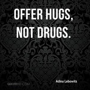 Offer hugs, not drugs.