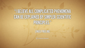 believe all complicated phenomena can be explained by simpler ...