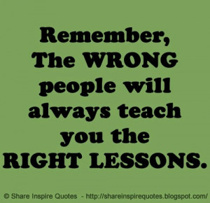 Remember, The WRONG people will always teach you the RIGHT LESSONS ...