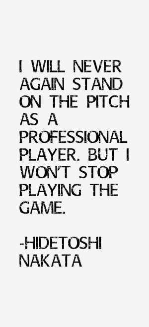 ... pitch as a professional player. But I won't stop playing the game