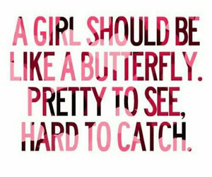 girl should be like a butterfly, pretty to see, hard to catch.