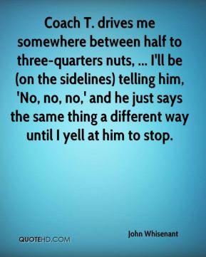 John Whisenant - Coach T. drives me somewhere between half to three ...