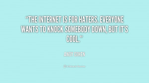 The Internet is for haters. Everyone wants to knock somebody down, but ...
