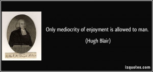 Only mediocrity of enjoyment is allowed to man. - Hugh Blair