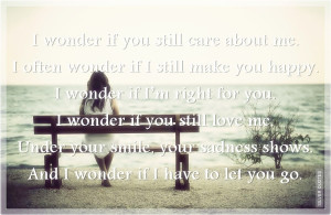 wonder if you still care about me i often wonder if i still make you ...