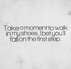 Take a moment to walk in my shoes, I bet you'll fall on the first step ...