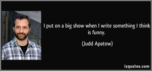 put on a big show when I write something I think is funny. - Judd ...