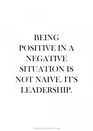 Being positive in a negative situation is not naive it's leadership.