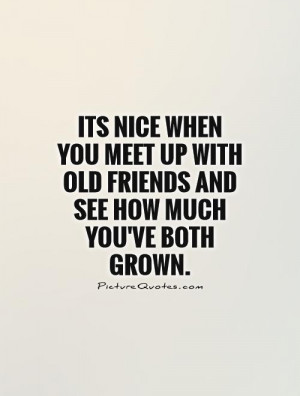 Its nice when you meet up with old friends and see how much you've ...