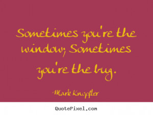 ... you're the window; sometimes you're.. Mark Knopfler best life quote