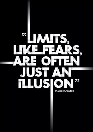 """Limits, Like Fears, Are Often Just An Illusion."""" ~ Michael Jordon"""