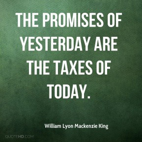 William Lyon Mackenzie King - The promises of yesterday are the taxes ...